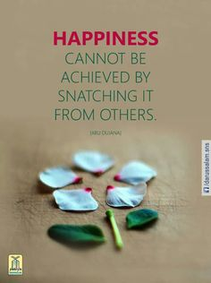 Happiness cannot be achieved by snatching it from others.