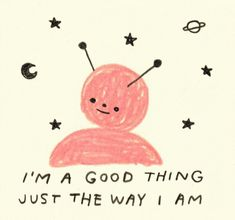 I'm a good thing just the way I am.