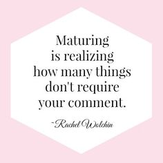 Maturing is realizing how many things don't require your comment. – Rachel Wolchin
