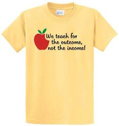 We Teach For The outcome Not The Income by TeachingTeesAndTunes, $19.00  - A Great Teachers shirt!!!