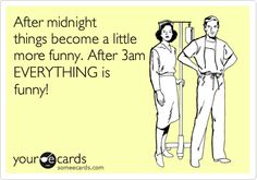 After midnight things become a little more funny. After 3am EVERYTHING is funny!