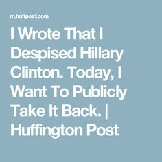 I Wrote That I Despised Hillary Clinton. Today, I Want To Publicly Take It Back. | Huffington Post