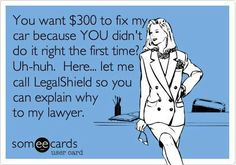 You want 300 dollars to fix my car because YOU didn't do it right the first time? Uh-huh. Here... let me call LegalShield so you can explain why to my lawyer.  www.feelsecuirtytoday.com Sonja Stumpf Independent Associate 503.423.7520