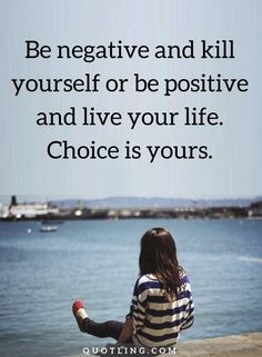 negativity quotes Be negative and kill yourself or be positive and live your life.