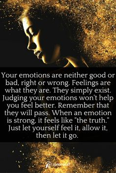 Emotions are neither right nor wrong. Let go. Let them flow.
