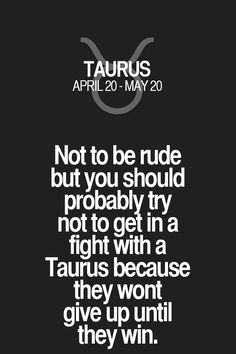 Not to be rude but you should probably try not to get in a fight with a Taurus…