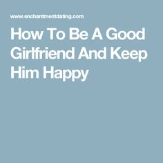 How To Be A Good Girlfriend And Keep Him Happy