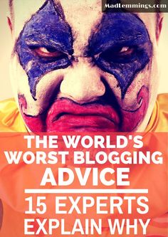 What is the worst blogging advice you ever got? These 15 experts tell you their experience, and why it just does not work!