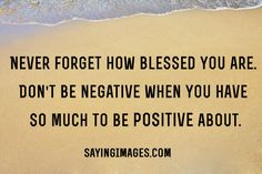 Don't be negative when you have so much to be positive about