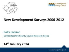 Presentation: New Development Surveys for the Cambridge housing sub-region, 2006-2012.    New development survey comparison report: -7 reports published, one for each district -Asked about  Where people moved from  - Their current home and household structure - Where they work and shop  The best and worst things about where they live. -Compared by district and by site type. Includes other comparators e.g. Census