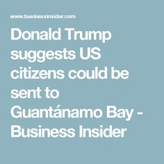 Donald Trump suggests US citizens could be sent to Guantánamo Bay - Business Insider