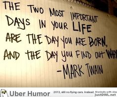 """The two most important days in your life are the day you were born and the day you find out why "" -Mark Twain"