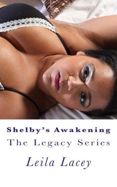 Shelby's Awakening: A BBW Romance (The Legacy Series) (Volume 3) by Leila Lacey. Shelby Beasley has lost her child with the only man she ever loved. She had narrowly escaped with her life. Can this Southern Belle recover from her pain and family secrets to give her passion with Logan Chandler a chance? Logan Chandler has let his past push Shelby away from him. He had finally realized that no matter where they came from they were meant to me together. But is it too late? After the tragedy…
