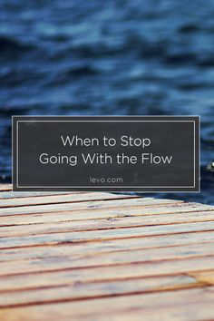 Quit going with the flow when it breaches that contract you have with your soul. www.levo.com