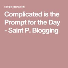 Complicated is the Prompt for the Day - Saint P. Blogging