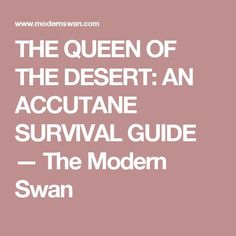 THE QUEEN OF THE DESERT: AN ACCUTANE SURVIVAL GUIDE — The Modern Swan