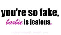 You're so fake even Barbie is jealous -