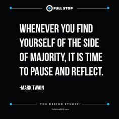 WHENEVER YOU FIND YOURSELF OF THE SIDE OF MAJORITY, IT IS TIME TO PAUSE AND REFLECT. – MARK TWAIN
