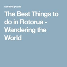The Best Things to do in Rotorua - Wandering the World