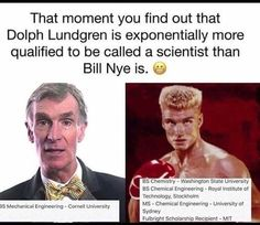 That moment you find out that Dolph Lundgren is exponentially more qualified to be called a scientist than Bill Nye is...
