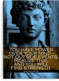 """Inspirational quote from a famous stoic phylosopher Marcus Aurelius: """"You have power over your mind – not outside events. Realize this, and you will find strength""""."""