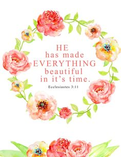 He has made everything beautiful in it's time. Ecclesiastes Click the picture for more beautiful, ready to frame Bible verse prints. Printable Bible Verses, Scripture Art, Bible Art, Bible Verses Quotes, Bible Scriptures, Art Quotes, Worship Scripture, Floral Printables, Free Printables