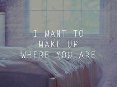 I want to wake up where you are.