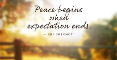Peace begins when expectation ends by Sri Chinmoy