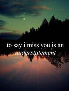 To say I miss you is an understatement