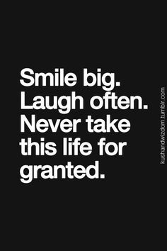 Smile big. Laugh often. Never take this life for granted.