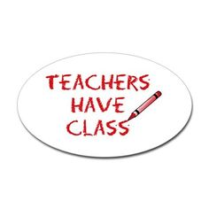 Teachers Have Class Oval Decal on CafePress.com - http://www.cafepress.com/mf/18432134/teachers-have-class-rectangle_sticker?productId=119584913