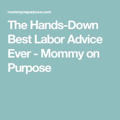 The Hands-Down Best Labor Advice Ever - Mommy on Purpose