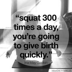 """""""Squat 300 times a day, you're going to give birth quickly."""" - Ina May Gaskin. Great motivation to do squats ; Pregnancy Labor, Pregnancy Health, Pregnancy Workout, Pregnancy Fitness, Happy Pregnancy, Pregnancy Stretching, Paleo Pregnancy, Prenatal Workout, Pregnancy Nutrition"""