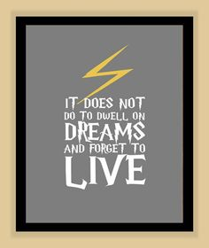 Harry Potter, Albus Dumbledore - It does not do to dwell on dreams and forget to live. Harry Potter Quotes, Harry Potter Love, Harry Potter World, Literary Quotes, Dream Quotes, Quotes To Live By, Me Quotes, Famous Quotes, Ridiculous Harry Potter