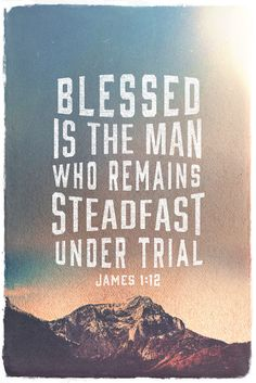 """Blessed is the man who remains steadfast under trial, for when he has stood the test he will receive the crown of life, which God has promised to those who love him."""