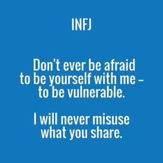 INFJ Don't ever be afraid to yourself with me -- vulnerable. I will never misuse what you share.