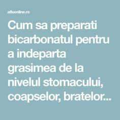 Cum sa preparati bicarbonatul pentru a indeparta grasimea de la nivelul stomacului, coapselor, bratelor si spatelui - Aflu Online Diet Recipes, Diet Meals, Good To Know, Fat Burning, Natural Remedies, Cardio, Burns, Health Fitness, Beauty