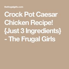 Crock Pot Caesar Chicken Recipe! {Just 3 Ingredients} - The Frugal Girls