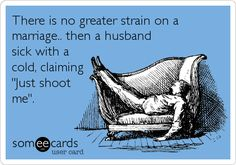 There is no greater strain on a marriage.. then a husband sick with a cold, claiming 'Just shoot me'.