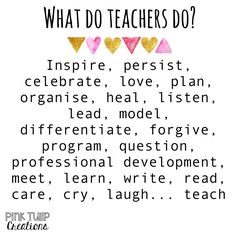 What do teachers do? Inspire, persist, celebrate, love, plan, organise, heal, listen, lead, model, differentiate, forgive, program, question, professional development, meet, learn, write, read, care, cry, laugh... teach teaching quotes, educational, education, teacher, learning, developing, motivational, inspirational, children, students, school, be the reason, love your job, smile, happiness, differentiation