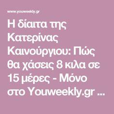 Η δίαιτα της Κατερίνας Καινούργιου: Πώς θα χάσεις 8 κιλα σε 15 μέρες - Μόνο στο Youweekly.gr - YOU WEEKLY Diet, Loosing Weight, Diets