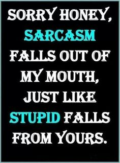 It's funny cuz it's true. Although sometimes I get sarcastic and stupid mixed up...