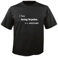 I Hate being Bi-Polar, It's Awesome  Tshirt by WarholeDesigns on Etsy https://www.etsy.com/listing/253083866/i-hate-being-bi-polar-its-awesome-tshirt