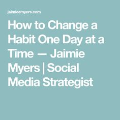 How to Change a Habit One Day at a Time — Jaimie Myers | Social Media Strategist