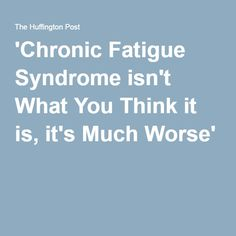 'Chronic Fatigue Syndrome isn't What You Think it is, it's Much Worse'