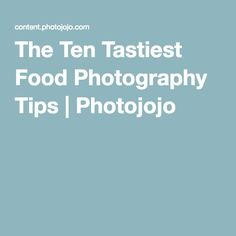 The Ten Tastiest Food Photography Tips | Photojojo