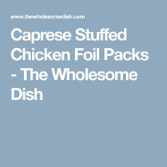 Caprese Stuffed Chicken Foil Packs - The Wholesome Dish