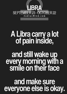 ♎️ A Libra carry a lot of pain inside, and still wake up every morning with a smile on their face and make sure everyone else is okay.
