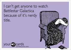 I can't get anyone to watch Battlestar Galactica because of its nerdy title.  #Battlestar Galactica, #nerd