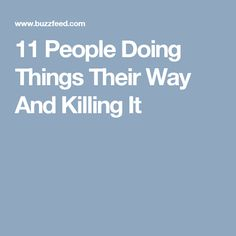 11 People Doing Things Their Way And Killing It